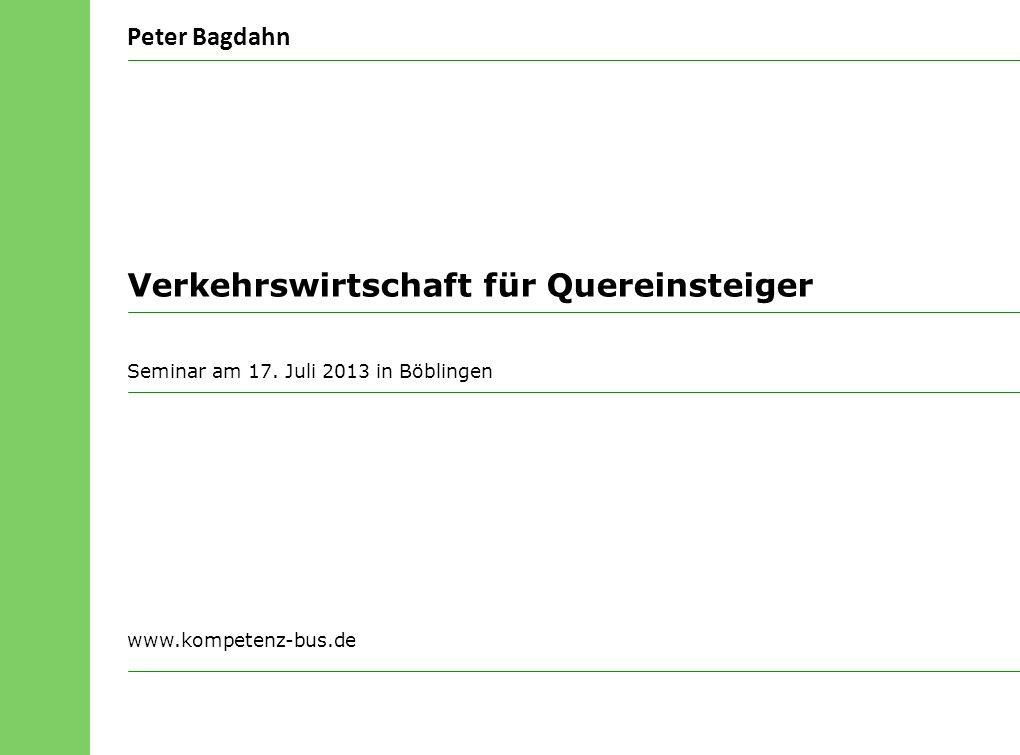 Peter Bagdahn Seminar am 17. Juli 2013 in Böblingen Verkehrswirtschaft für Quereinsteiger www.kompetenz-bus.de
