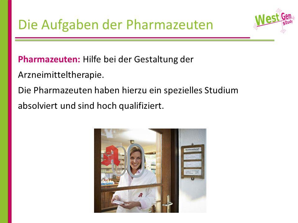 Die Aufgaben der Pharmazeuten Pharmazeuten: Hilfe bei der Gestaltung der Arzneimitteltherapie. Die Pharmazeuten haben hierzu ein spezielles Studium ab