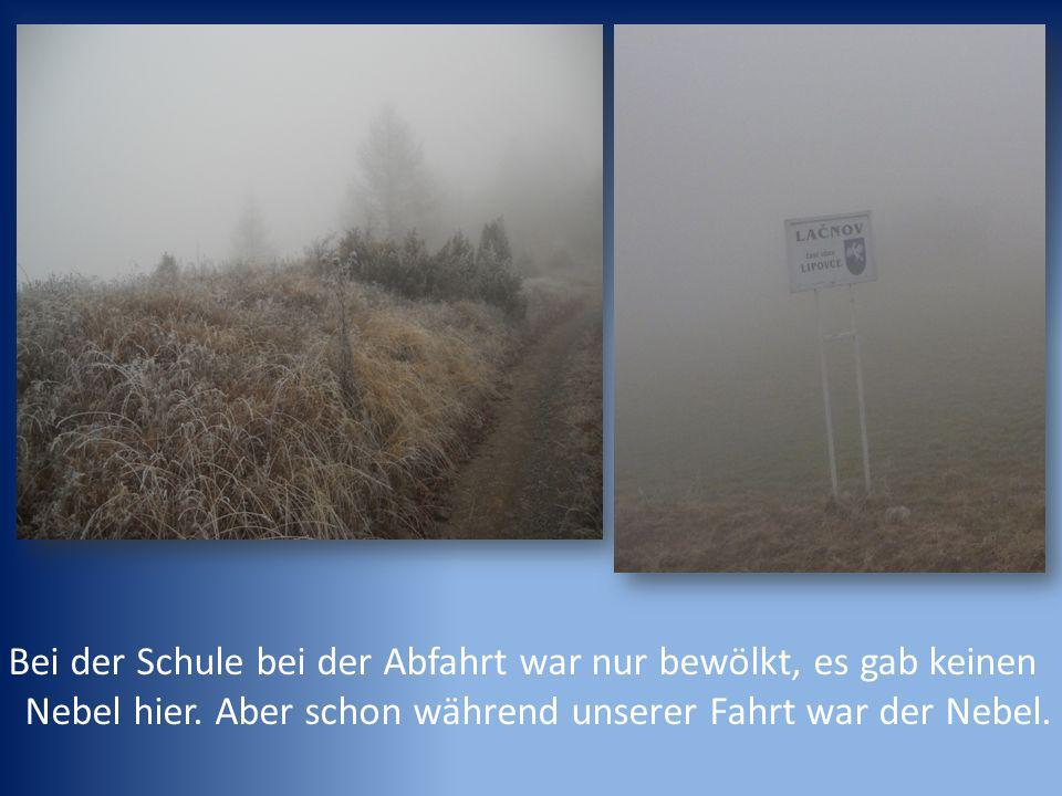 Bei der Schule bei der Abfahrt war nur bewölkt, es gab keinen Nebel hier.