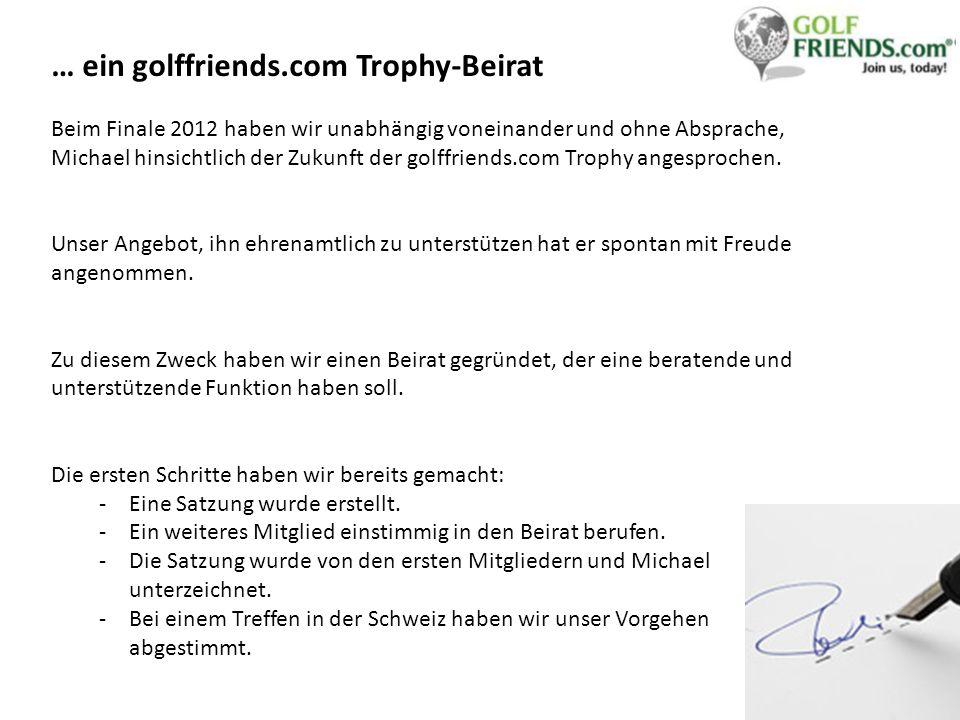 … ein golffriends.com Trophy-Beirat Beim Finale 2012 haben wir unabhängig voneinander und ohne Absprache, Michael hinsichtlich der Zukunft der golffriends.com Trophy angesprochen.