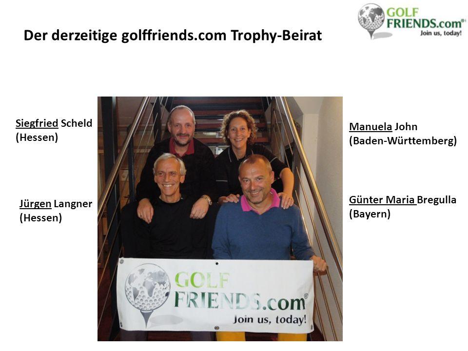 Der derzeitige golffriends.com Trophy-Beirat Siegfried Scheld (Hessen) Jürgen Langner (Hessen) Manuela John (Baden-Württemberg) Günter Maria Bregulla (Bayern)
