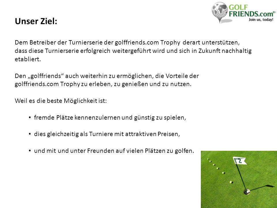 Unser Ziel: Dem Betreiber der Turnierserie der golffriends.com Trophy derart unterstützen, dass diese Turnierserie erfolgreich weitergeführt wird und sich in Zukunft nachhaltig etabliert.