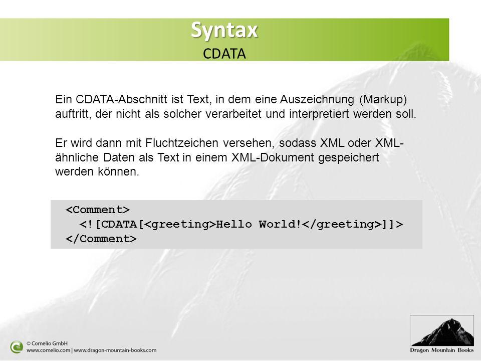 Syntax Syntax CDATA Ein CDATA-Abschnitt ist Text, in dem eine Auszeichnung (Markup) auftritt, der nicht als solcher verarbeitet und interpretiert werd