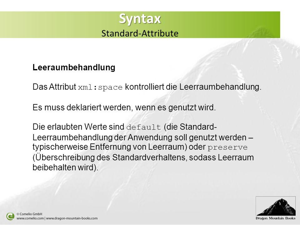Syntax Syntax Standard-Attribute Leeraumbehandlung Das Attribut xml:space kontrolliert die Leerraumbehandlung. Es muss deklariert werden, wenn es genu