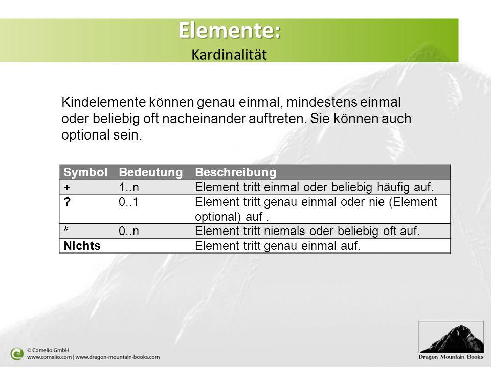 Elemente: Elemente: Kardinalität Kindelemente können genau einmal, mindestens einmal oder beliebig oft nacheinander auftreten. Sie können auch optiona