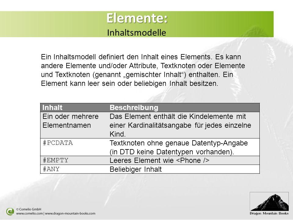 Elemente: Elemente: Inhaltsmodelle Ein Inhaltsmodell definiert den Inhalt eines Elements. Es kann andere Elemente und/oder Attribute, Textknoten oder