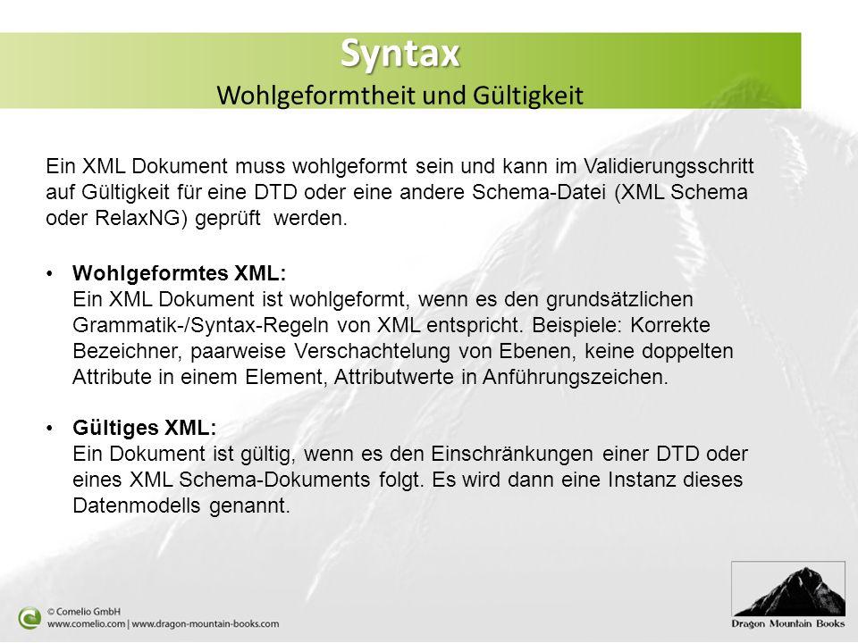 Syntax Syntax Wohlgeformtheit und Gültigkeit Ein XML Dokument muss wohlgeformt sein und kann im Validierungsschritt auf Gültigkeit für eine DTD oder e