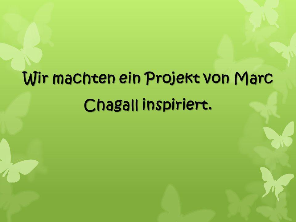 Wir machten ein Projekt von Marc Chagall inspiriert.