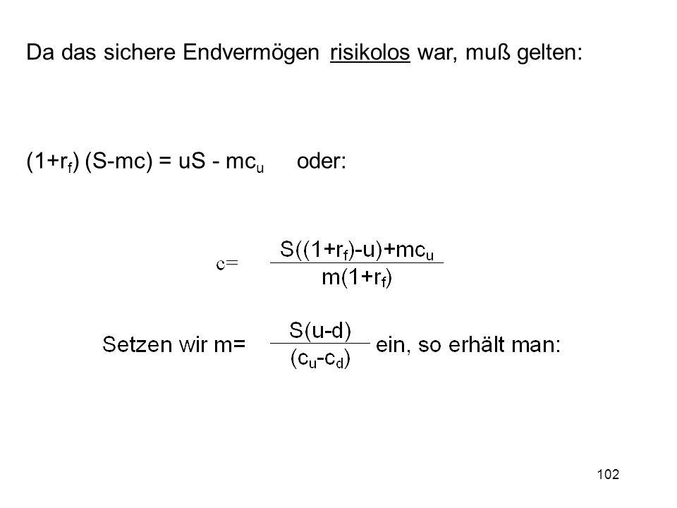 102 Da das sichere Endvermögen risikolos war, muß gelten: (1+r f ) (S-mc) = uS - mc u oder: