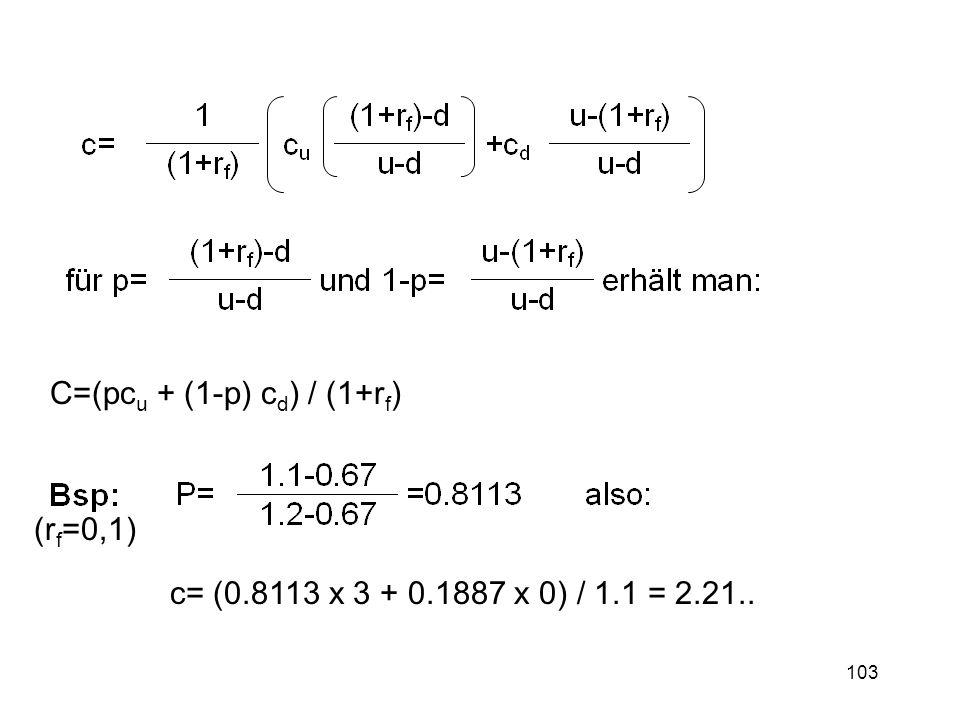 103 C=(pc u + (1-p) c d ) / (1+r f ) c= (0.8113 x 3 + 0.1887 x 0) / 1.1 = 2.21.. (r f =0,1)