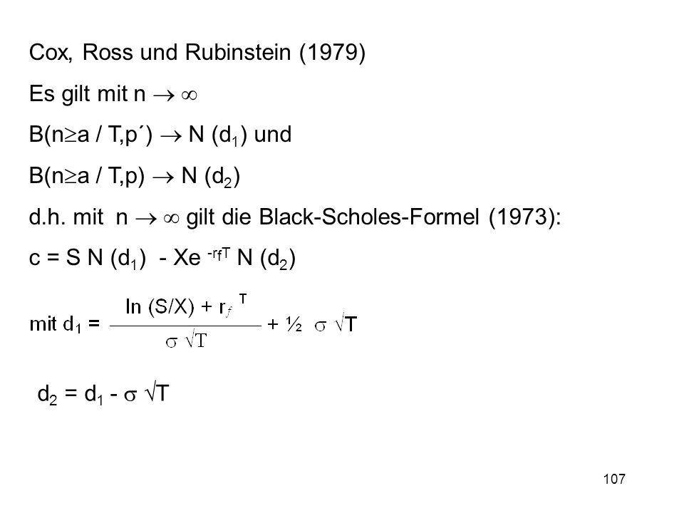 107 Cox, Ross und Rubinstein (1979) Es gilt mit n B(n a / T,p´) N (d 1 ) und B(n a / T,p) N (d 2 ) d.h. mit n gilt die Black-Scholes-Formel (1973): c
