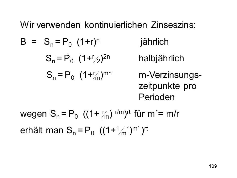 109 Wir verwenden kontinuierlichen Zinseszins: B = S n = P 0 (1+r) n jährlich S n = P 0 (1+ r 2 ) 2n halbjährlich S n = P 0 (1+ r m ) mn m-Verzinsungs