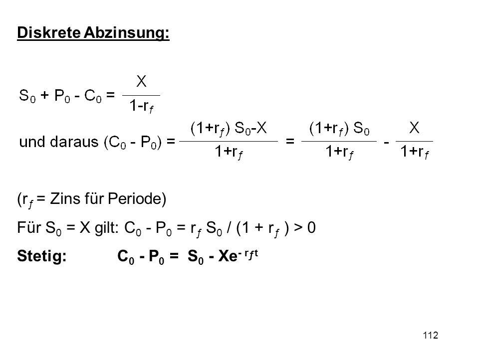 112 (r ƒ = Zins für Periode) Für S 0 = X gilt: C 0 - P 0 = r ƒ S 0 / (1 + r ƒ ) > 0 Stetig: C 0 - P 0 = S 0 - Xe - r ƒ t Diskrete Abzinsung:
