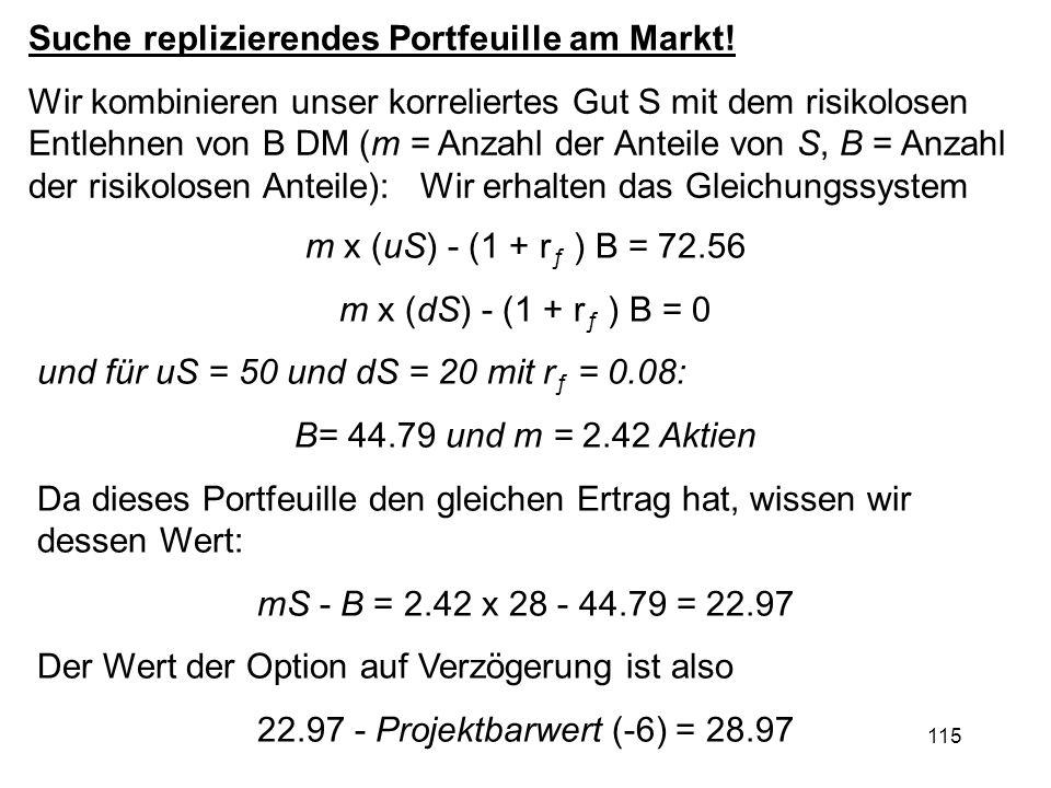 115 m x (uS) - (1 + r ƒ ) B = 72.56 m x (dS) - (1 + r ƒ ) B = 0 und für uS = 50 und dS = 20 mit r ƒ = 0.08: B= 44.79 und m = 2.42 Aktien Da dieses Por