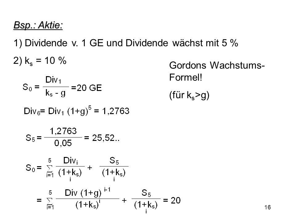 16 Bsp.: Aktie: 1) Dividende v. 1 GE und Dividende wächst mit 5 % 2) k s = 10 % Gordons Wachstums- Formel! (für k s >g) 5 i=1 5