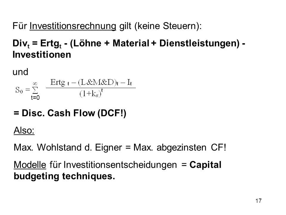 17 Für Investitionsrechnung gilt (keine Steuern): Div t = Ertg t - (Löhne + Material + Dienstleistungen) - Investitionen und t=0 = Disc. Cash Flow (DC