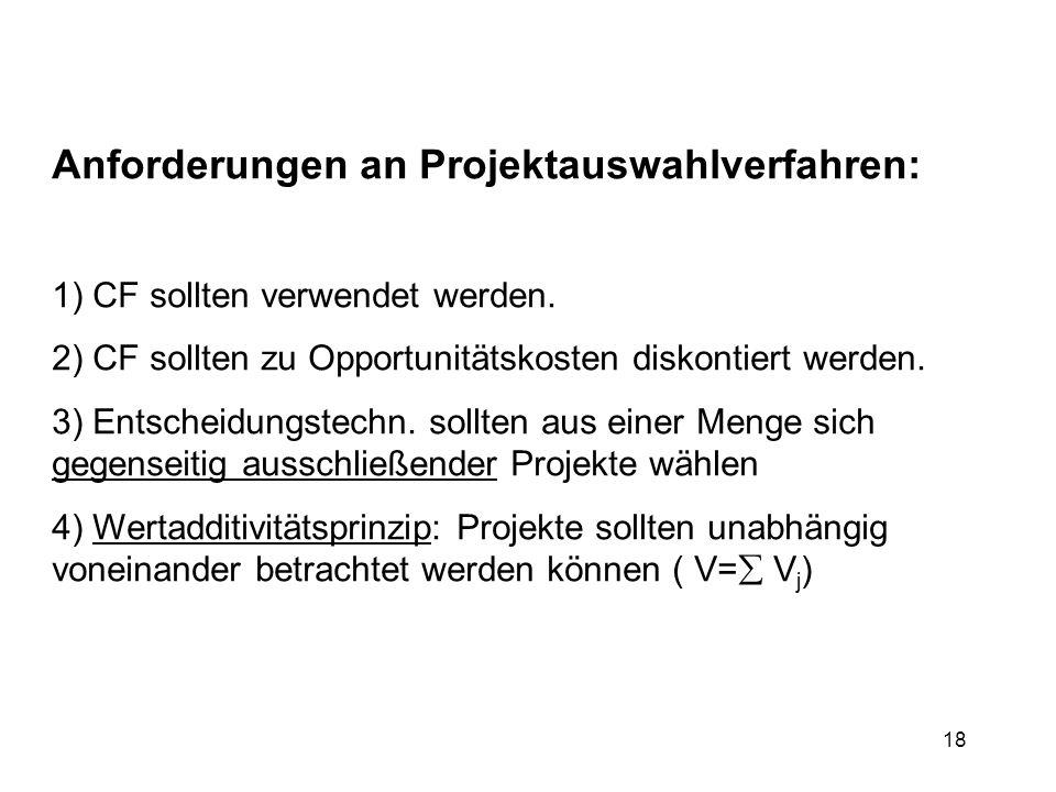 18 Anforderungen an Projektauswahlverfahren: 1) CF sollten verwendet werden. 2) CF sollten zu Opportunitätskosten diskontiert werden. 3) Entscheidungs