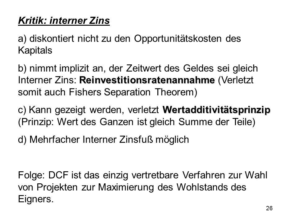 26 Kritik: interner Zins a) diskontiert nicht zu den Opportunitätskosten des Kapitals Reinvestitionsratenannahme b) nimmt implizit an, der Zeitwert de