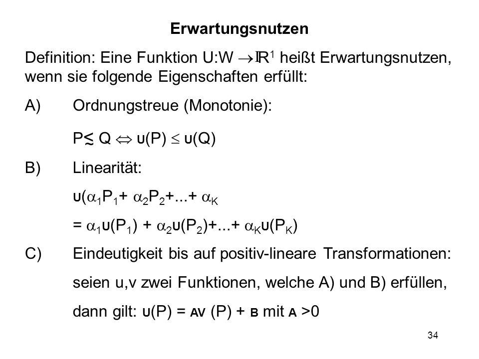 34 Erwartungsnutzen Definition: Eine Funktion U:W R 1 heißt Erwartungsnutzen, wenn sie folgende Eigenschaften erfüllt: A)Ordnungstreue (Monotonie): P