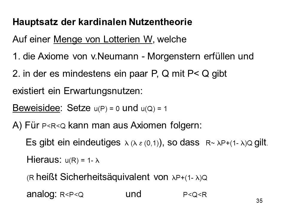 35 Hauptsatz der kardinalen Nutzentheorie Auf einer Menge von Lotterien W, welche 1. die Axiome von v.Neumann - Morgenstern erfüllen und 2. in der es
