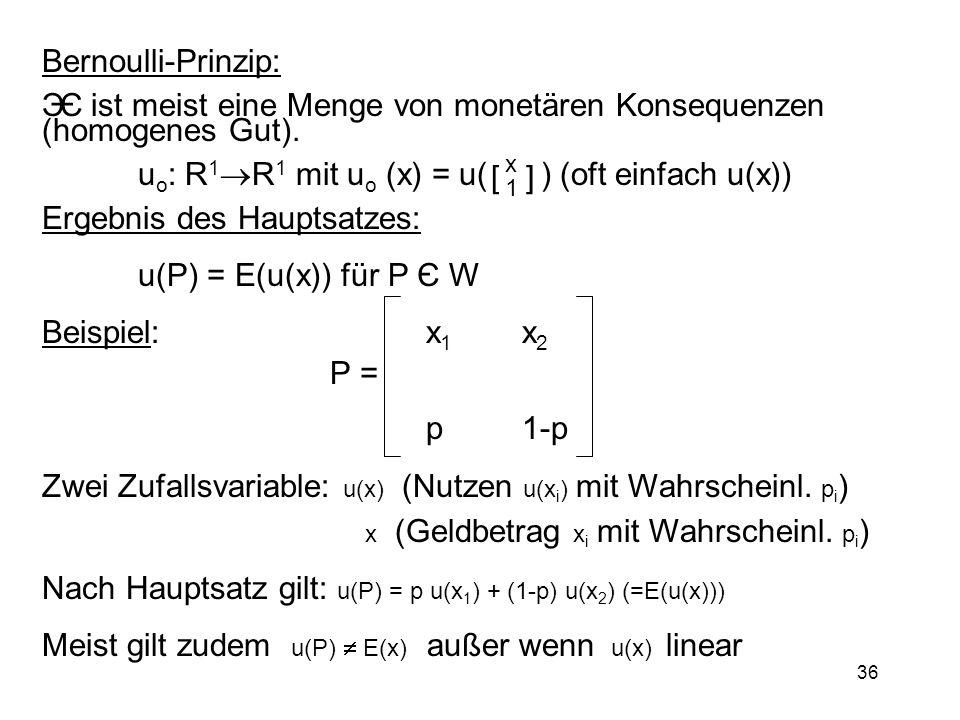 36 Bernoulli-Prinzip: Є ist meist eine Menge von monetären Konsequenzen (homogenes Gut). u o : R 1 R 1 mit u o (x) = u( ) (oft einfach u(x)) Ergebnis