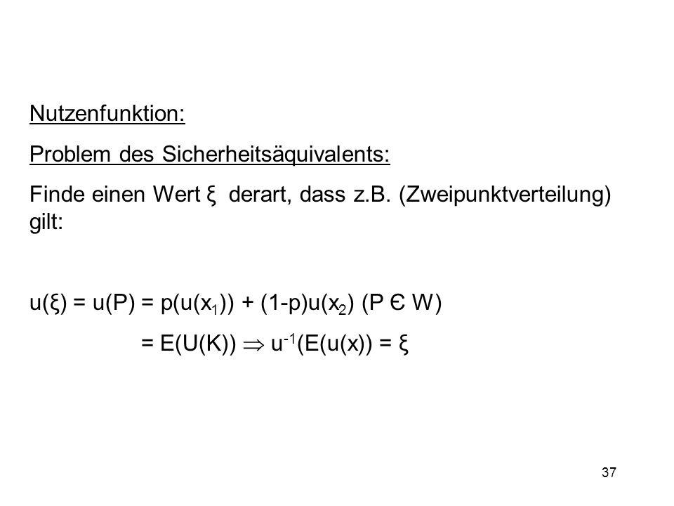 37 Nutzenfunktion: Problem des Sicherheitsäquivalents: Finde einen Wert ξ derart, dass z.B. (Zweipunktverteilung) gilt: u(ξ) = u(P) = p(u(x 1 )) + (1-