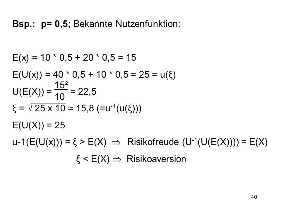 40 Bsp.: p= 0,5; Bekannte Nutzenfunktion: E(x) = 10 * 0,5 + 20 * 0,5 = 15 E(U(x)) = 40 * 0,5 + 10 * 0,5 = 25 = u(ξ) U(E(X)) = = 22,5 ξ = 25 x 10 15,8