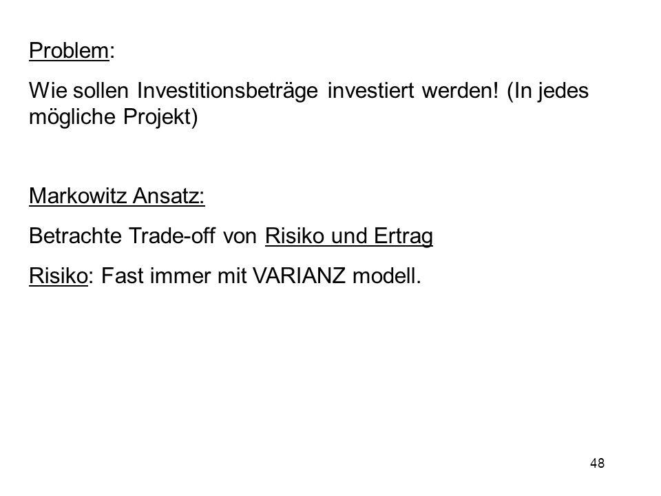 48 Problem: Wie sollen Investitionsbeträge investiert werden! (In jedes mögliche Projekt) Markowitz Ansatz: Betrachte Trade-off von Risiko und Ertrag