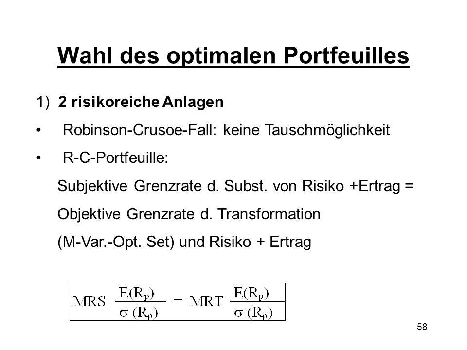 58 Wahl des optimalen Portfeuilles 1) 2 risikoreiche Anlagen Robinson-Crusoe-Fall: keine Tauschmöglichkeit R-C-Portfeuille: Subjektive Grenzrate d. Su