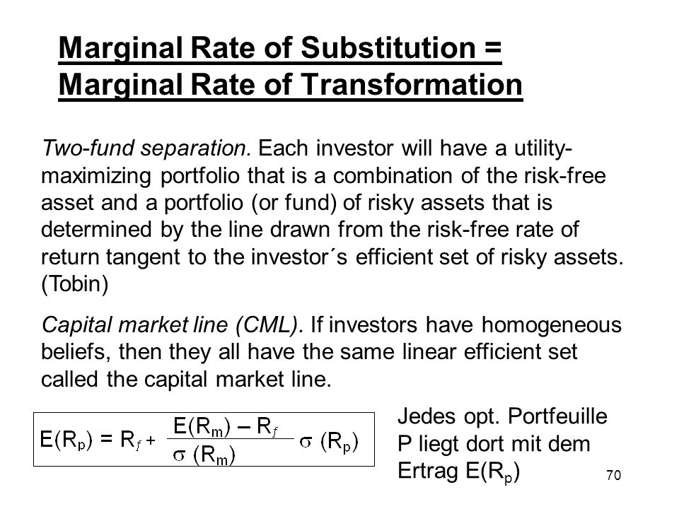 70 Marginal Rate of Substitution = Marginal Rate of Transformation Two-fund separation. Each investor will have a utility- maximizing portfolio that i