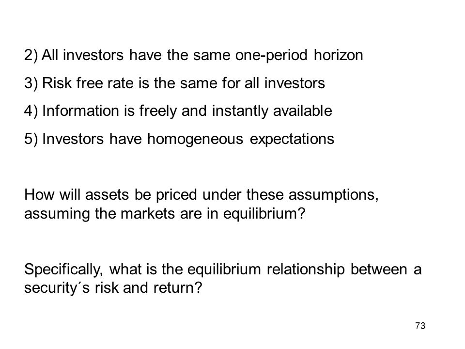 73 2) All investors have the same one-period horizon 3) Risk free rate is the same for all investors 4) Information is freely and instantly available