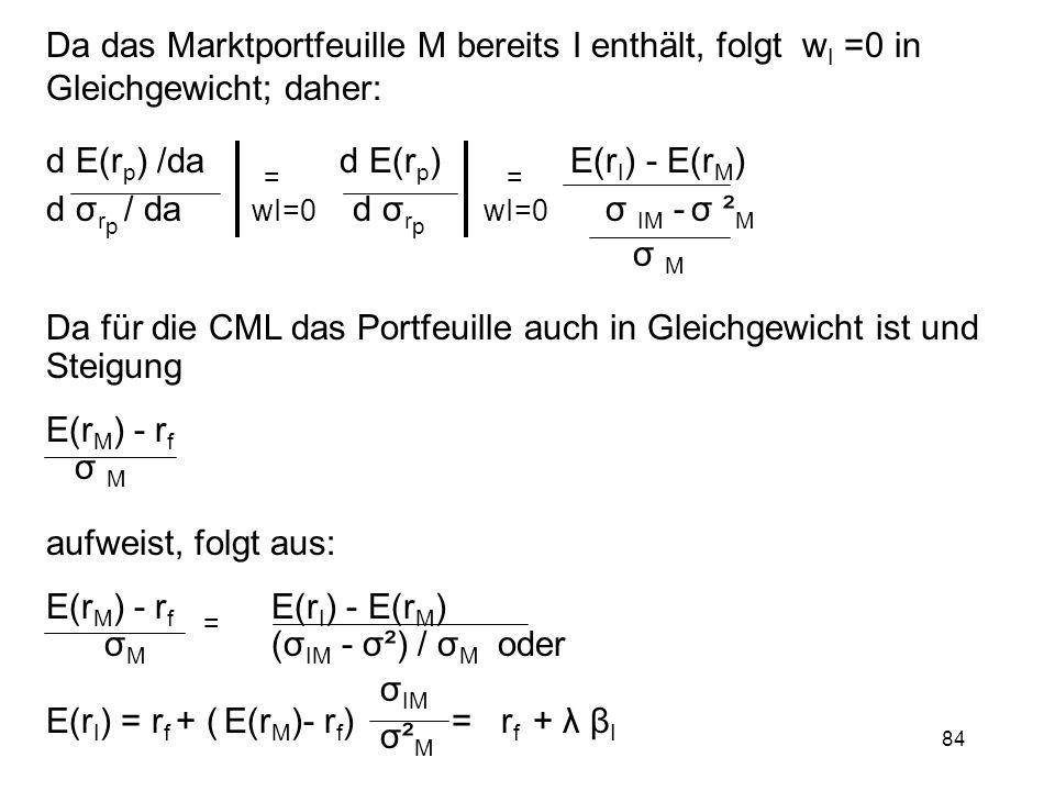 84 Da das Marktportfeuille M bereits I enthält, folgt w I =0 in Gleichgewicht; daher: d E(r p ) /da = d E(r p ) = E(r I ) - E(r M ) d σ r p / da wI=0