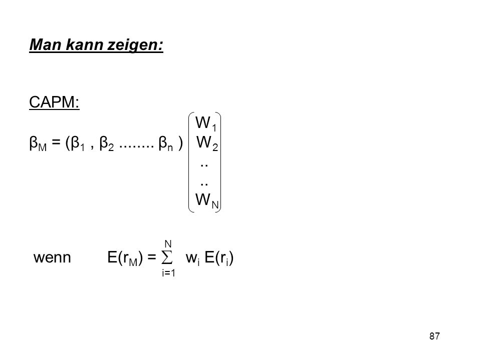 87 Man kann zeigen: CAPM: W 1 β M = (β 1, β 2........ β n ) W 2.. W N N wenn E(r M ) = w i E(r i ) i=1