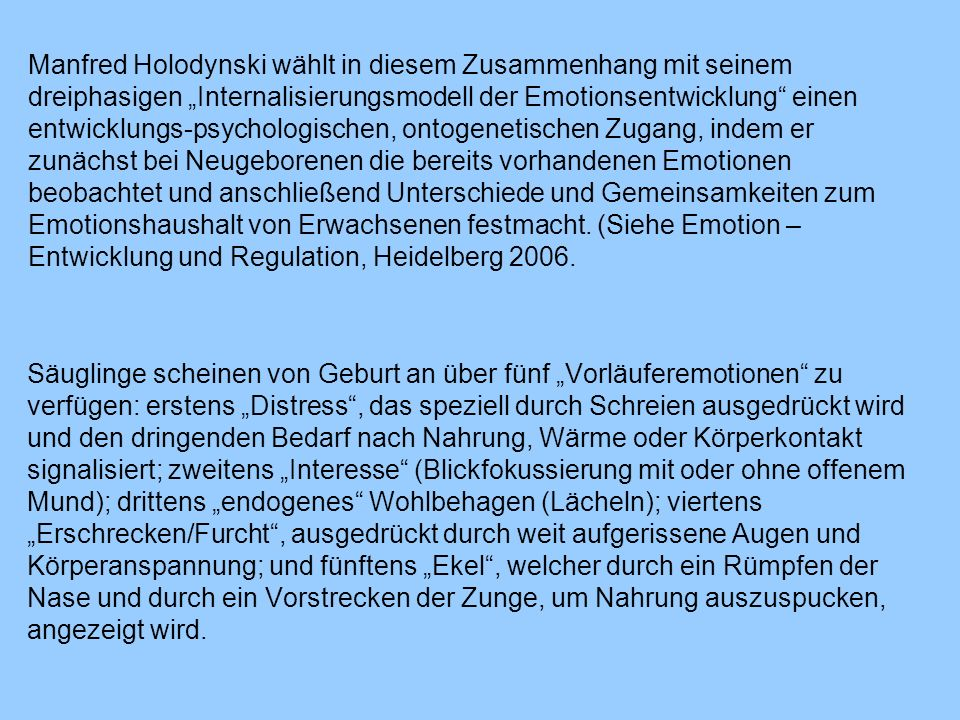 Manfred Holodynski wählt in diesem Zusammenhang mit seinem dreiphasigen Internalisierungsmodell der Emotionsentwicklung einen entwicklungs-psychologischen, ontogenetischen Zugang, indem er zunächst bei Neugeborenen die bereits vorhandenen Emotionen beobachtet und anschließend Unterschiede und Gemeinsamkeiten zum Emotionshaushalt von Erwachsenen festmacht.