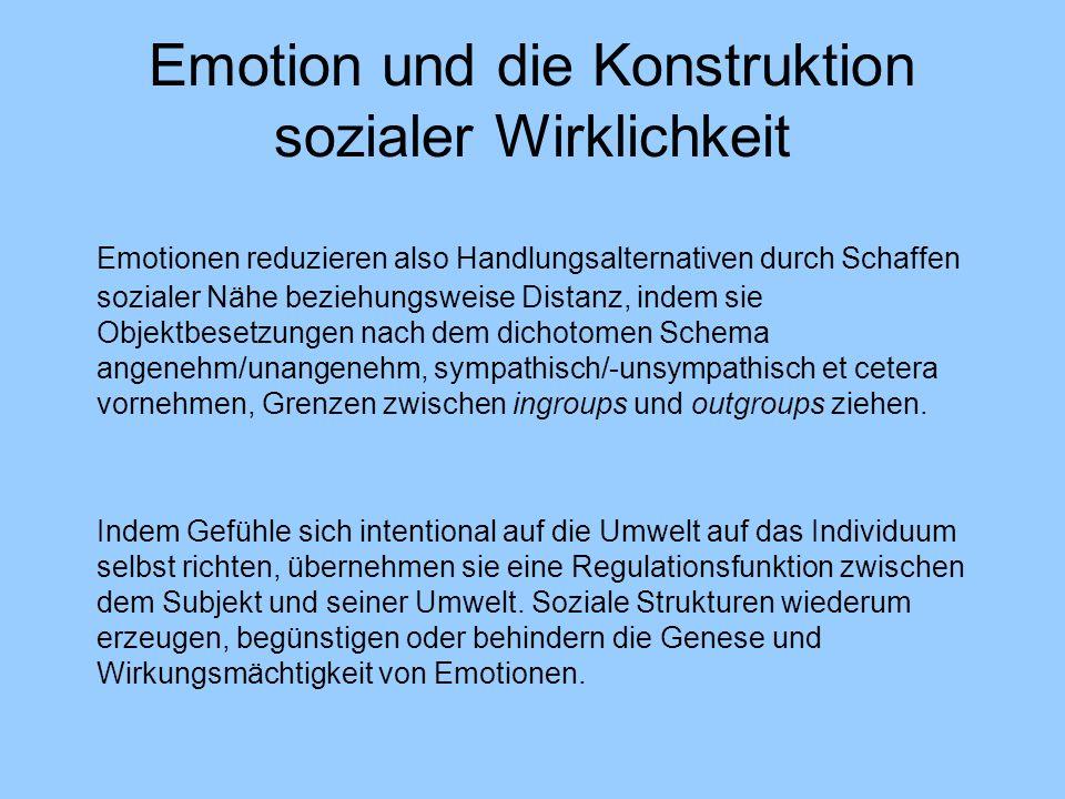 Emotion und die Konstruktion sozialer Wirklichkeit Emotionen reduzieren also Handlungsalternativen durch Schaffen sozialer Nähe beziehungsweise Distanz, indem sie Objektbesetzungen nach dem dichotomen Schema angenehm/unangenehm, sympathisch/-unsympathisch et cetera vornehmen, Grenzen zwischen ingroups und outgroups ziehen.