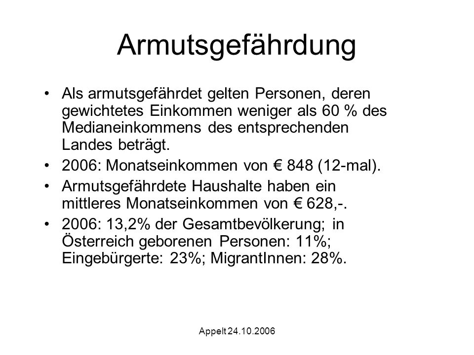 Appelt 24.10.2006 Armutsgefährdung Als armutsgefährdet gelten Personen, deren gewichtetes Einkommen weniger als 60 % des Medianeinkommens des entsprechenden Landes beträgt.