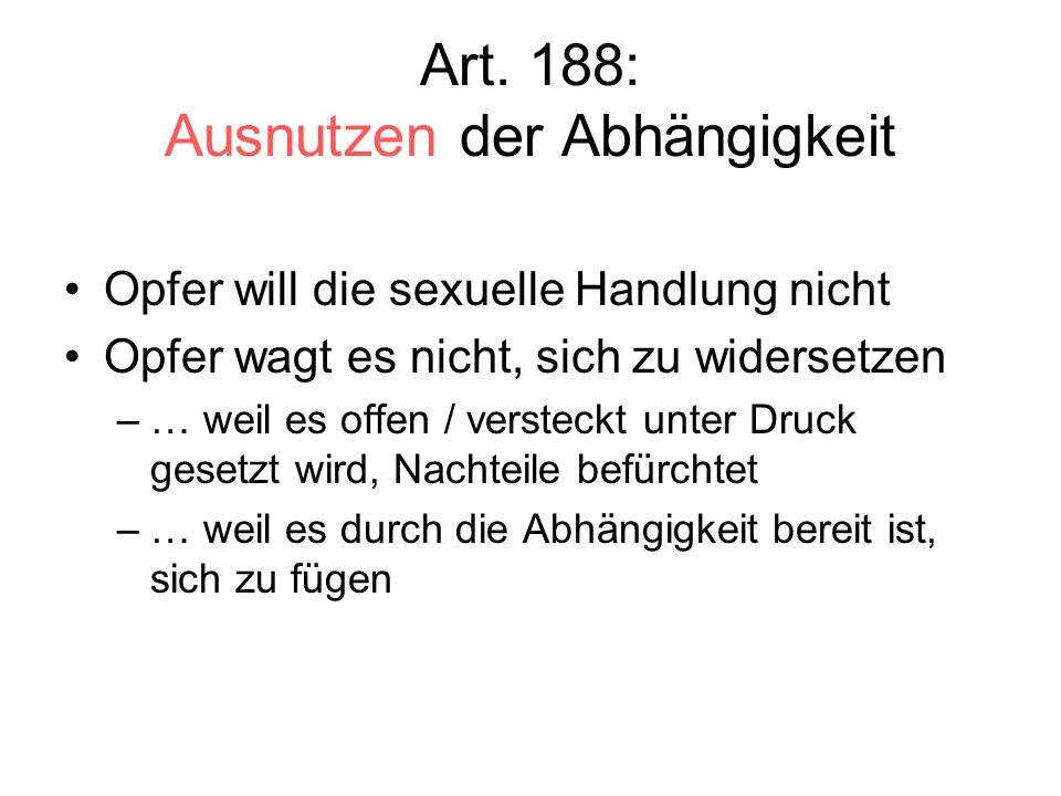 Art. 188: Ausnutzen der Abhängigkeit Opfer will die sexuelle Handlung nicht Opfer wagt es nicht, sich zu widersetzen –… weil es offen / versteckt unte