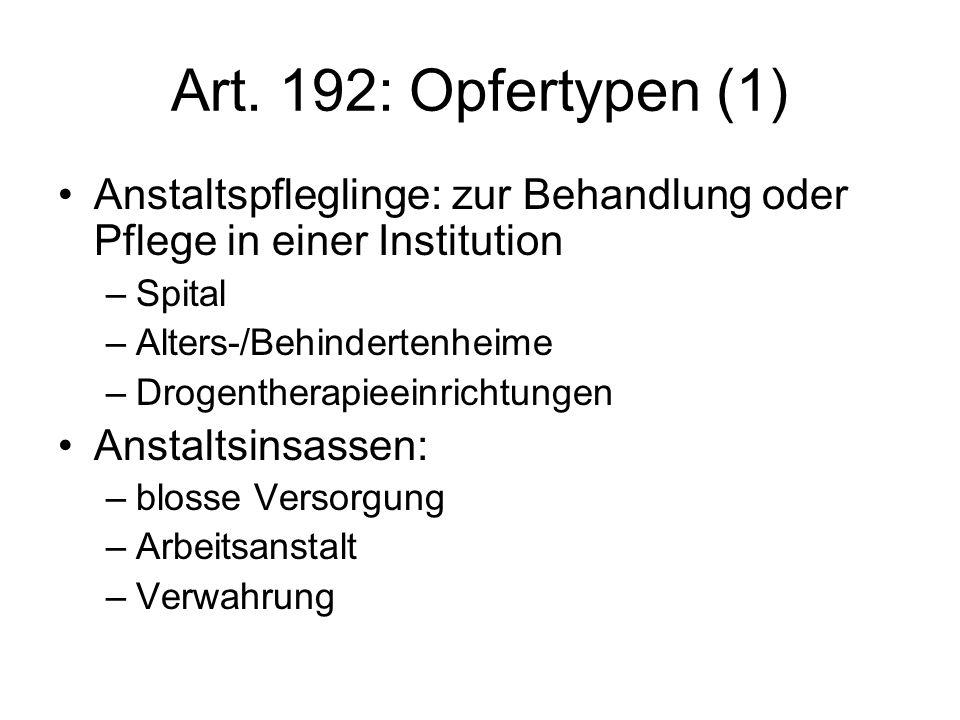 Art. 192: Opfertypen (1) Anstaltspfleglinge: zur Behandlung oder Pflege in einer Institution –Spital –Alters-/Behindertenheime –Drogentherapieeinricht