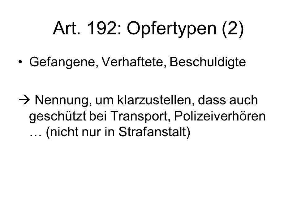 Art. 192: Opfertypen (2) Gefangene, Verhaftete, Beschuldigte Nennung, um klarzustellen, dass auch geschützt bei Transport, Polizeiverhören … (nicht nu