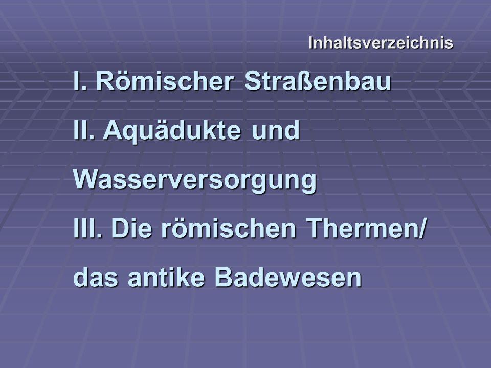 I.Römischer Straßenbau II. Aquädukte und Wasserversorgung III.