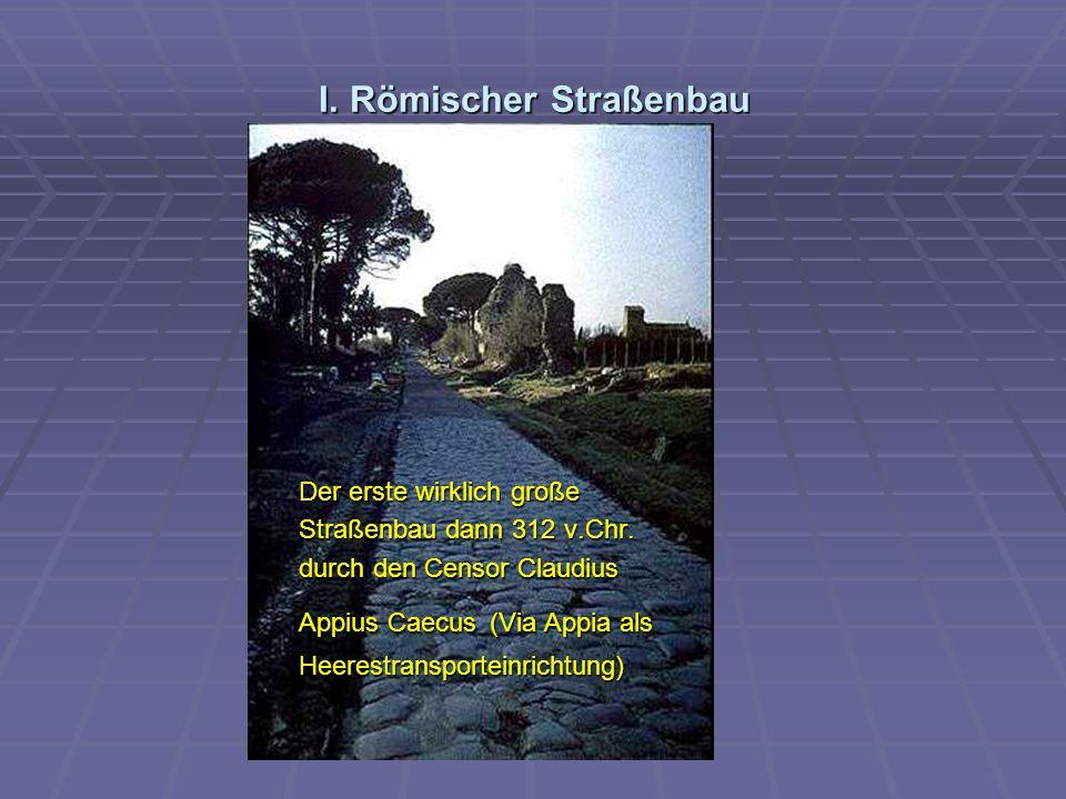 I.Römischer Straßenbau Der erste wirklich große Straßenbau dann 312 v.Chr.