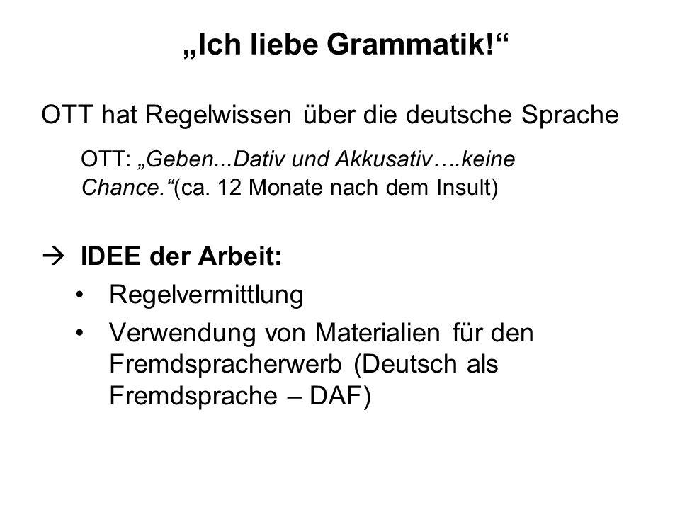 Ich liebe Grammatik! OTT hat Regelwissen über die deutsche Sprache OTT: Geben...Dativ und Akkusativ….keine Chance.(ca. 12 Monate nach dem Insult) IDEE