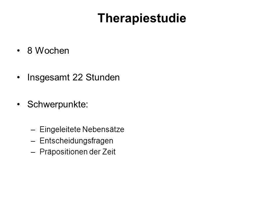 Therapiestudie 8 Wochen Insgesamt 22 Stunden Schwerpunkte: –Eingeleitete Nebensätze –Entscheidungsfragen –Präpositionen der Zeit