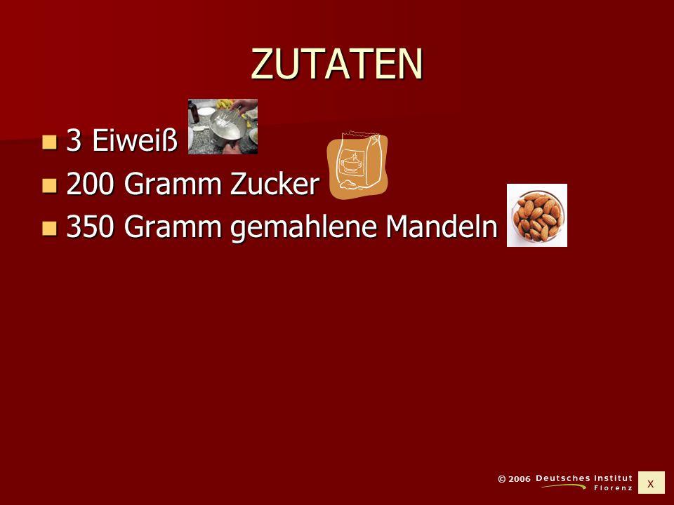 x © 2006 ZUTATEN 3 Eiweiß 3 Eiweiß 200 Gramm Zucker 200 Gramm Zucker