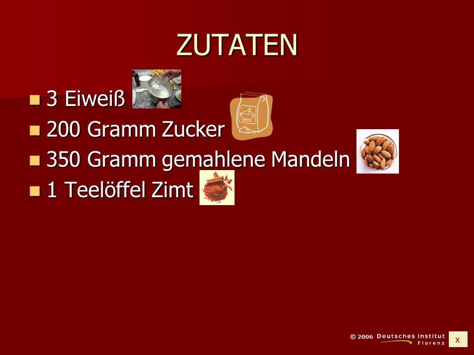 x © 2006 ZUTATEN 3 Eiweiß 3 Eiweiß 200 Gramm Zucker 200 Gramm Zucker 350 Gramm gemahlene Mandeln 350 Gramm gemahlene Mandeln