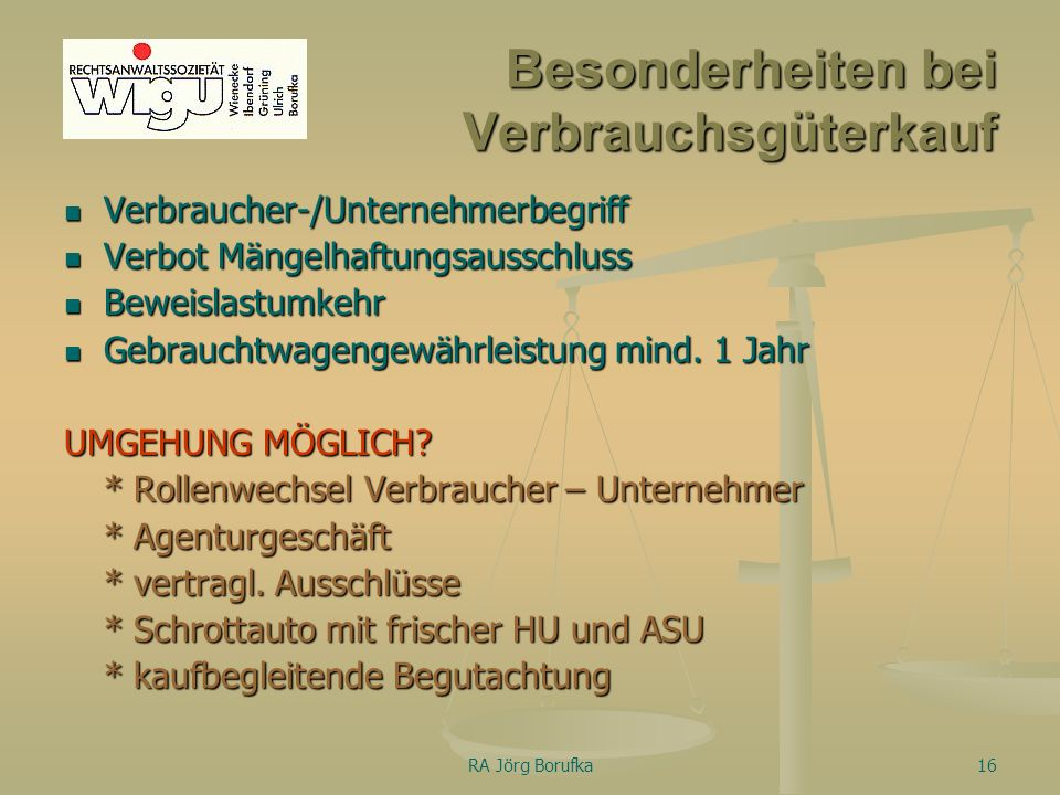 RA Jörg Borufka16 Besonderheiten bei Verbrauchsgüterkauf Verbraucher-/Unternehmerbegriff Verbot Mängelhaftungsausschluss Beweislastumkehr Gebrauchtwagengewährleistung mind.