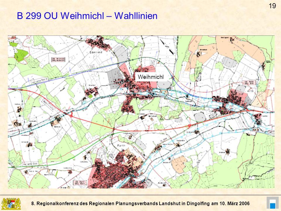 8. Regionalkonferenz des Regionalen Planungsverbands Landshut in Dingolfing am 10. März 2006 B 299 OU Weihmichl – Wahllinien Weihmichl 19