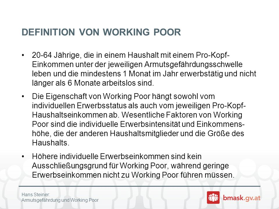 DEFINITION VON WORKING POOR 20-64 Jährige, die in einem Haushalt mit einem Pro-Kopf- Einkommen unter der jeweiligen Armutsgefährdungsschwelle leben un