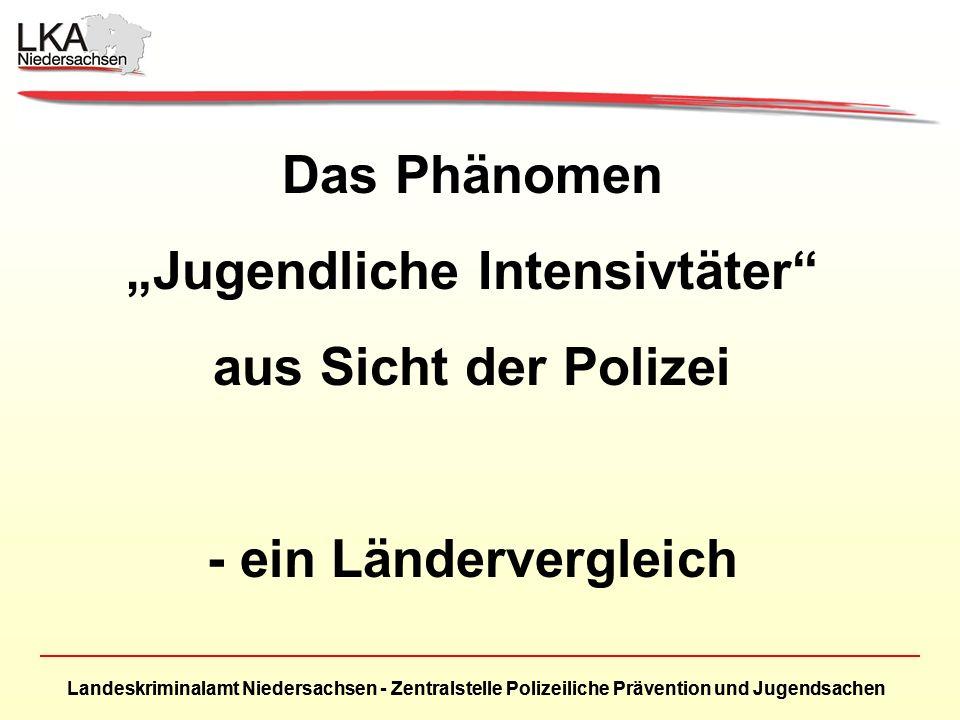 Landeskriminalamt Niedersachsen - Zentralstelle Polizeiliche Prävention und Jugendsachen Das Phänomen Jugendliche Intensivtäter aus Sicht der Polizei - ein Ländervergleich