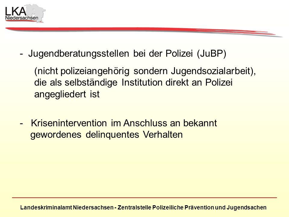 Landeskriminalamt Niedersachsen - Zentralstelle Polizeiliche Prävention und Jugendsachen - Jugendberatungsstellen bei der Polizei (JuBP) (nicht polizeiangehörig sondern Jugendsozialarbeit), die als selbständige Institution direkt an Polizei angegliedert ist - Krisenintervention im Anschluss an bekannt gewordenes delinquentes Verhalten